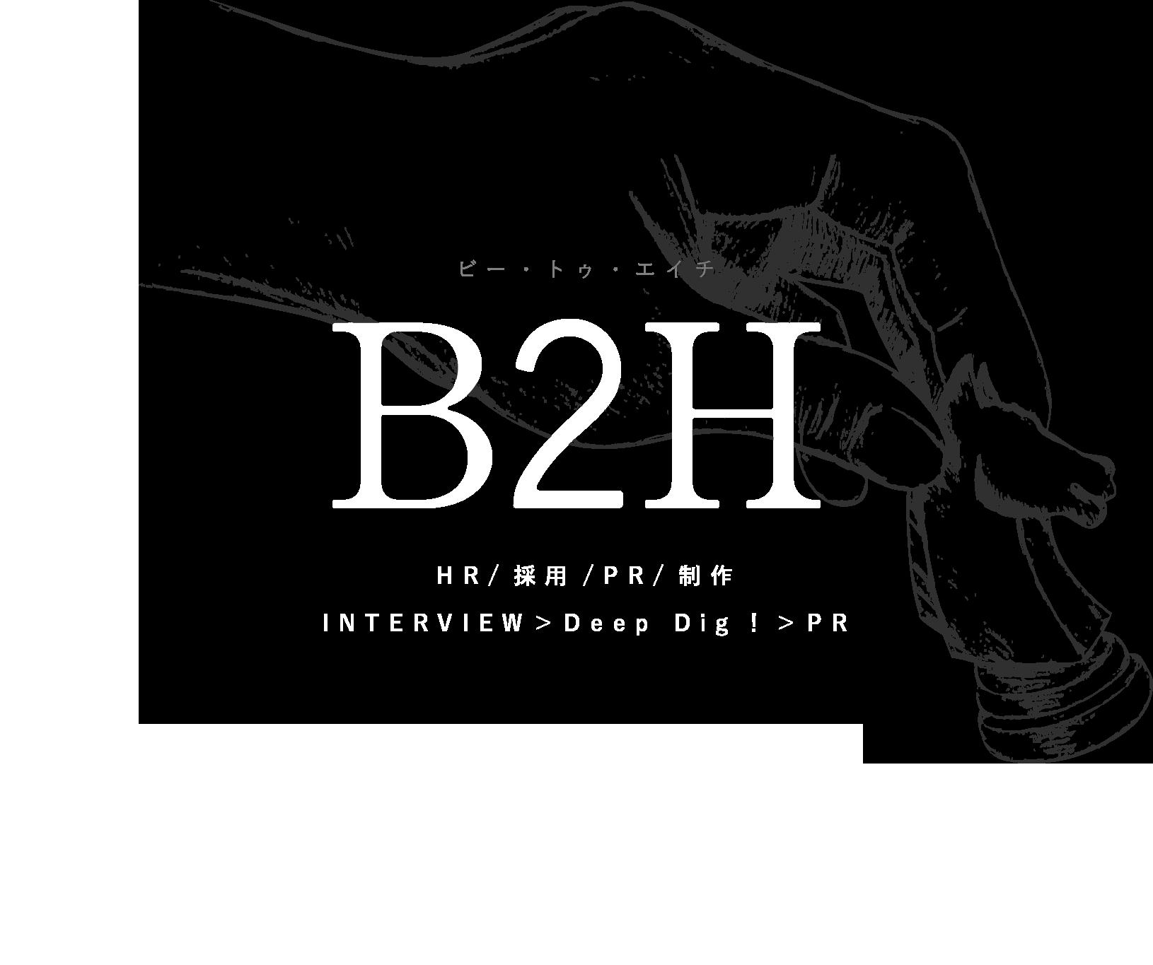 B2H(ビー・トゥ・エイチ)HR/採用/PR/制作 INTERVIEW>Deep Dig!>PR